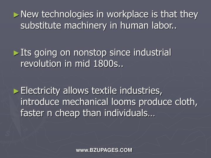 New technologies in workplace is that they substitute machinery in human labor..