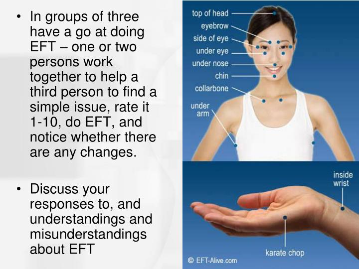 In groups of three have a go at doing EFT – one or two persons work together to help a third person to find a simple issue, rate it 1-10, do EFT, and notice whether there are any changes.