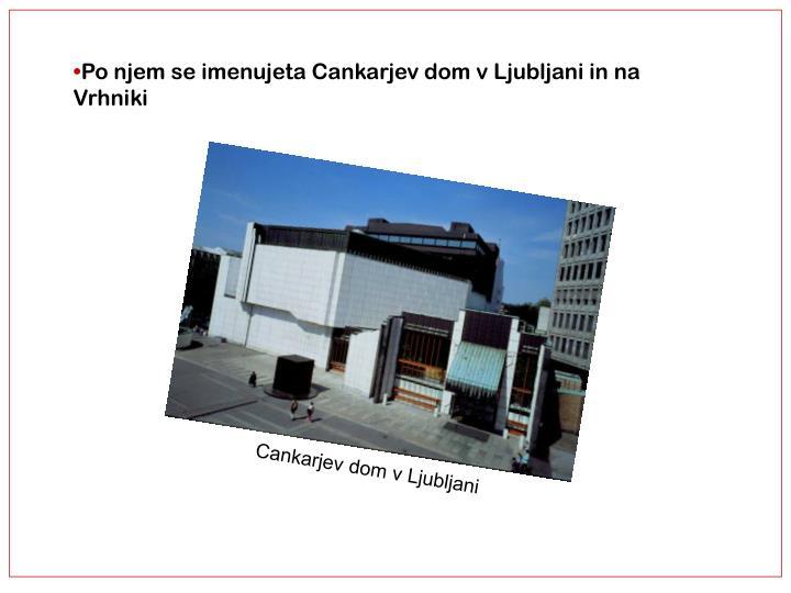 Po njem se imenujeta Cankarjev dom v Ljubljani in na Vrhniki