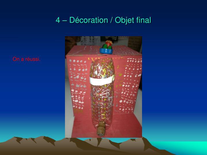 4 – Décoration / Objet final