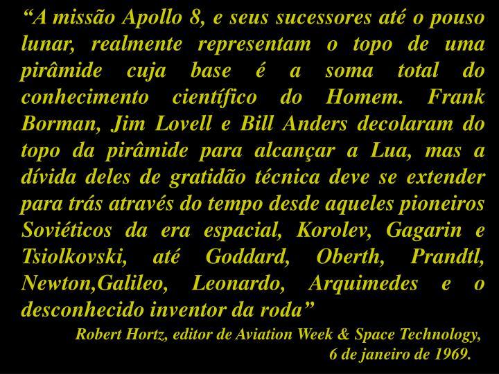 """""""A missão Apollo 8, e seus sucessores até o pouso lunar, realmente representam o topo de uma pirâmide cuja base é a soma total do conhecimento científico do Homem. Frank Borman, Jim Lovell e Bill Anders decolaram do topo da pirâmide para alcançar a Lua, mas a dívida deles de gratidão técnica deve se extender para trás através do tempo desde aqueles pioneiros Soviéticos da era espacial, Korolev, Gagarin e Tsiolkovski, até Goddard, Oberth, Prandtl, Newton,Galileo, Leonardo, Arquimedes e o desconhecido inventor da roda"""""""