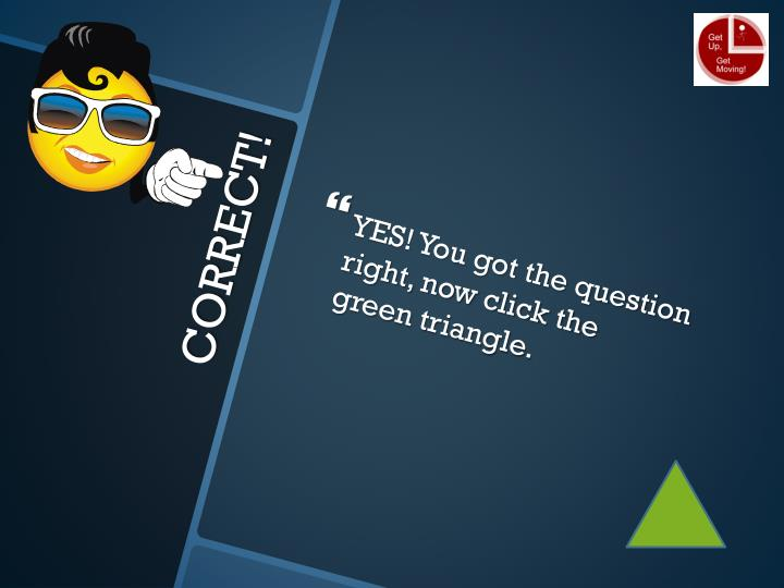 YES! You got the question right, now click the green triangle.
