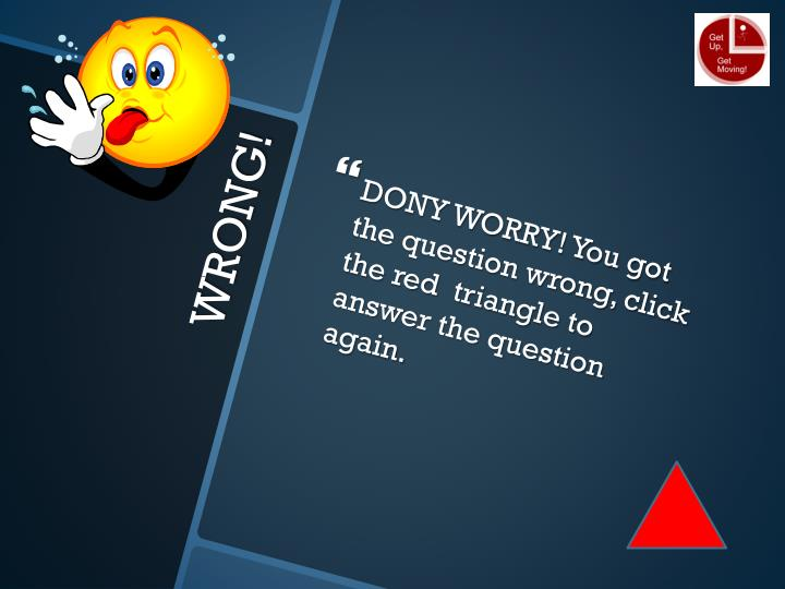 DONY WORRY! You got the question wrong, click the red  triangle to answer the question again.