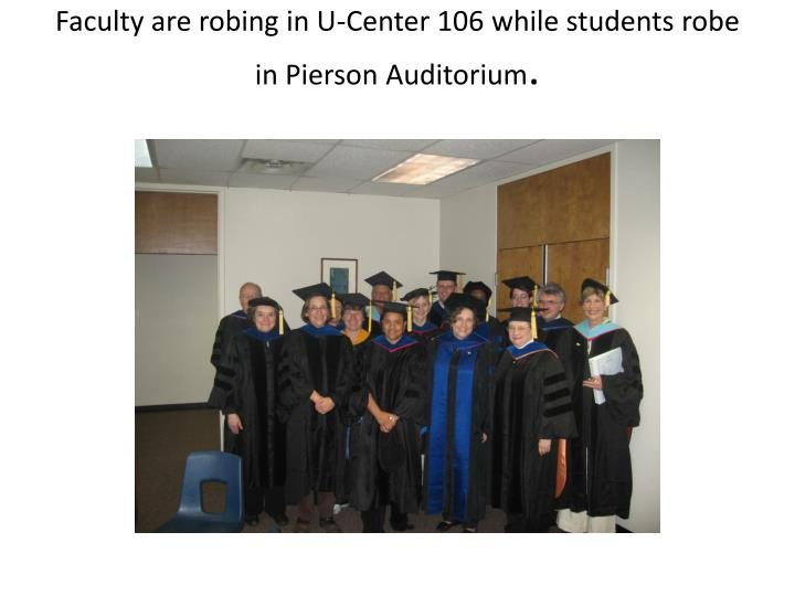 Faculty are robing in U-Center 106 while students robe in Pierson Auditorium