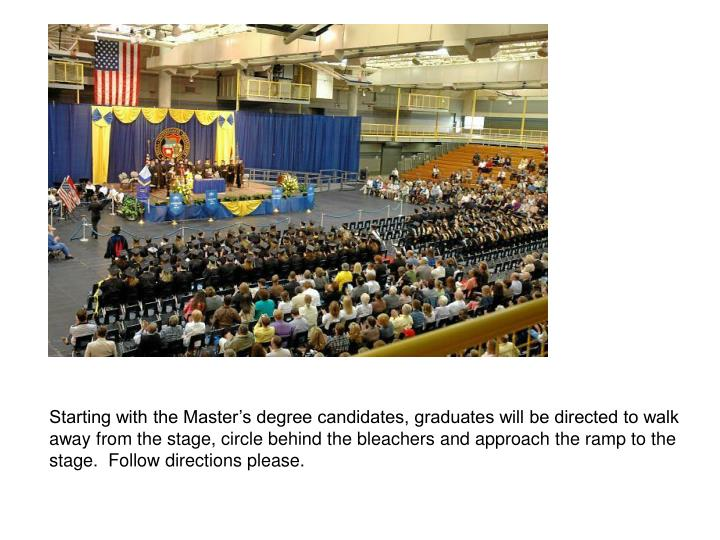 Starting with the Master's degree candidates, graduates will be directed to walk away from the stage, circle behind the bleachers and approach the ramp to the stage.  Follow directions please.