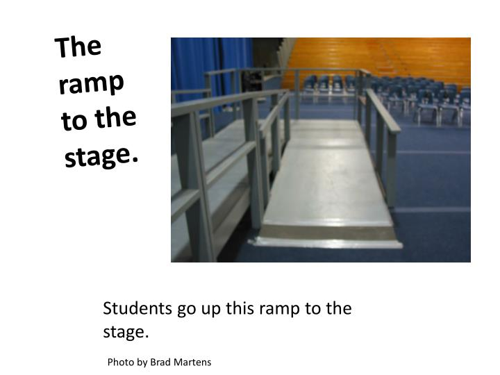 The ramp to the stage.