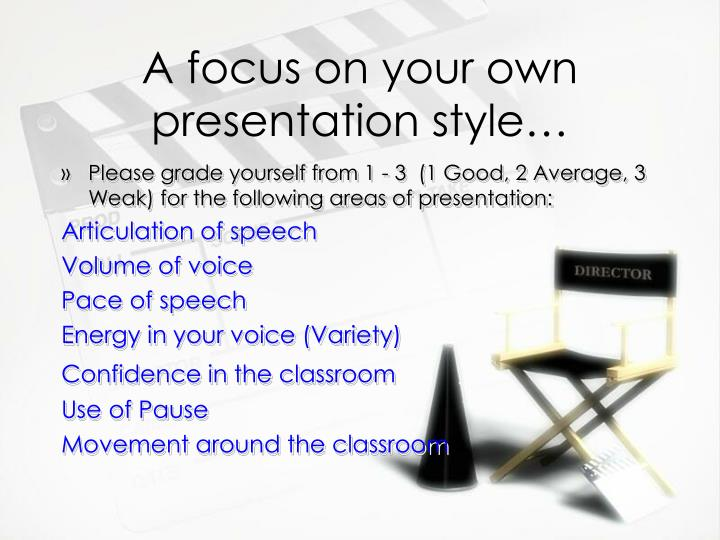 A focus on your own presentation style…