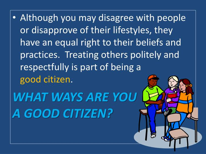 Although you may disagree with people or disapprove of their lifestyles, they have an equal right to their beliefs and practices.  Treating others politely and respectfully is part of being a