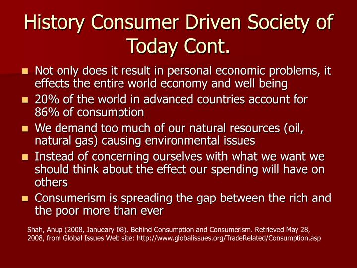 History Consumer Driven Society of Today Cont.