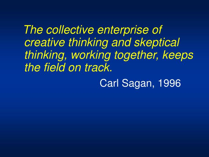 The collective enterprise of creative thinking and skeptical thinking, working together, keeps the field on track.