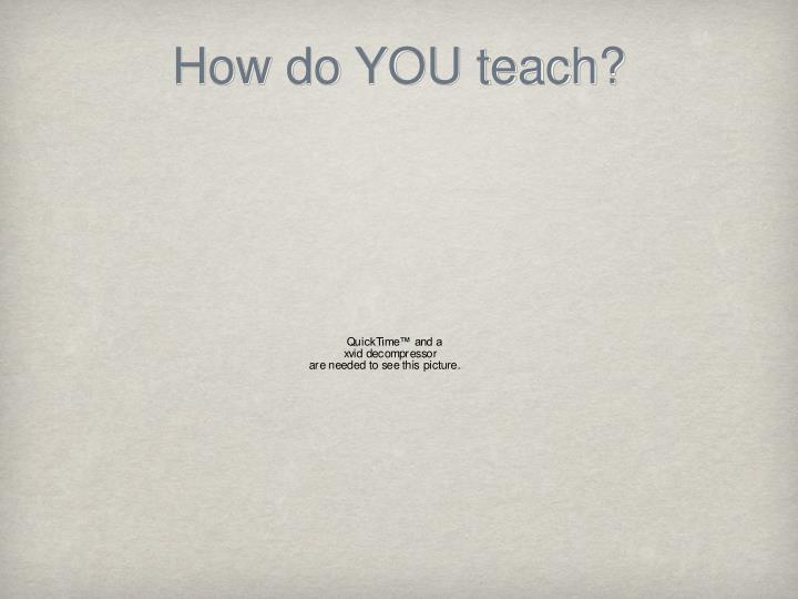 How do YOU teach?