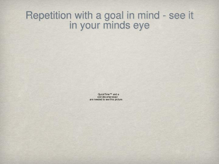 Repetition with a goal in mind - see it in your minds eye