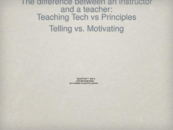 The difference between an instructor and a teacher: