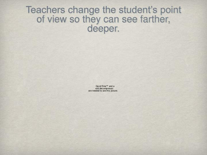 Teachers change the student's point of view so they can see farther, deeper.