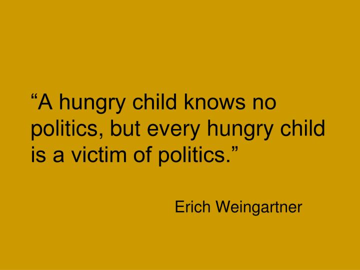 """A hungry child knows no politics, but every hungry child is a victim of politics."""