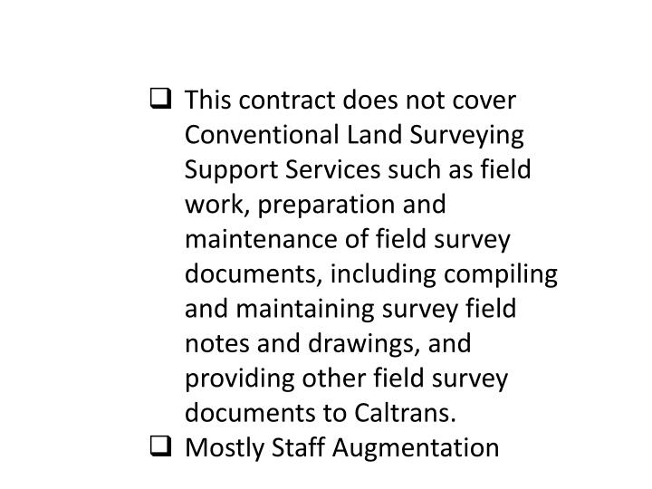 This contract does not cover Conventional Land Surveying Support Services such as field work, preparation and maintenance of field survey documents, including compiling and maintaining survey field notes and drawings, and providing other field survey documents to Caltrans.
