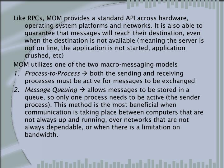 Like RPCs, MOM provides a standard API across hardware, operating system platforms and networks. It is also able to guarantee that messages will reach their destination, even when the destination is not available (meaning the server is not on line, the application is not started, application crushed, etc)