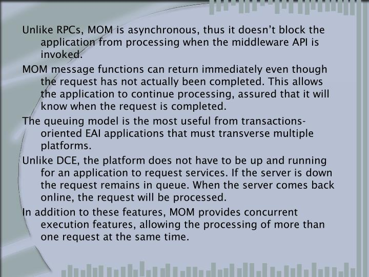 Unlike RPCs, MOM is asynchronous, thus it doesn't block the application from processing when the middleware API is invoked.