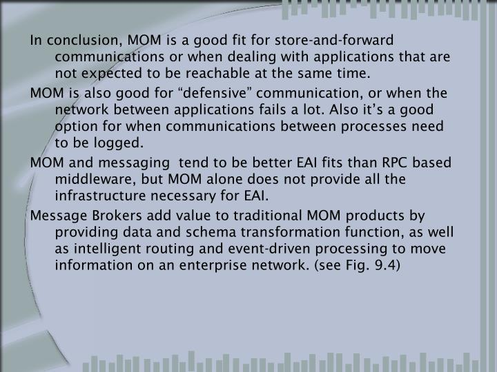 In conclusion, MOM is a good fit for store-and-forward communications or when dealing with applications that are not expected to be reachable at the same time.