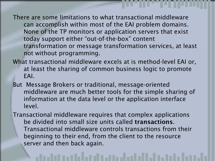 "There are some limitations to what transactional middleware can accomplish within most of the EAI problem domains. None of the TP monitors or application servers that exist today support either ""out-of-the-box"" content transformation or message transformation services, at least not without programming."