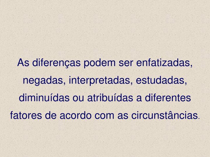 As diferenças podem ser enfatizadas, negadas, interpretadas, estudadas, diminuídas ou atribuídas a diferentes fatores de acordo com as circunstâncias