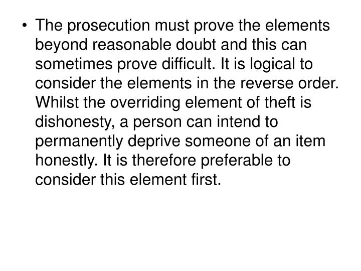 The prosecution must prove the elements beyond reasonable doubt and this can sometimes prove difficult. It is logical to consider the elements in the reverse order. Whilst the overriding element of theft is dishonesty, a person can intend to permanently deprive someone of an item honestly. It is therefore preferable to consider this element first.