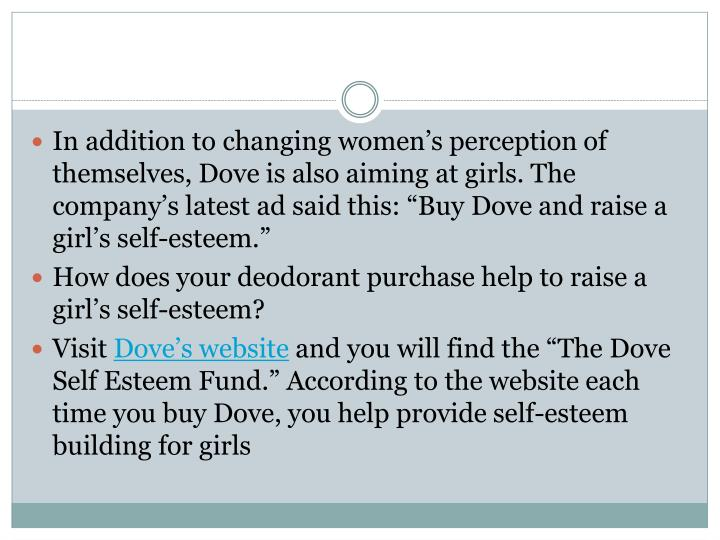 "In addition to changing women's perception of themselves, Dove is also aiming at girls. The company's latest ad said this: ""Buy Dove and raise a girl's self-esteem."""