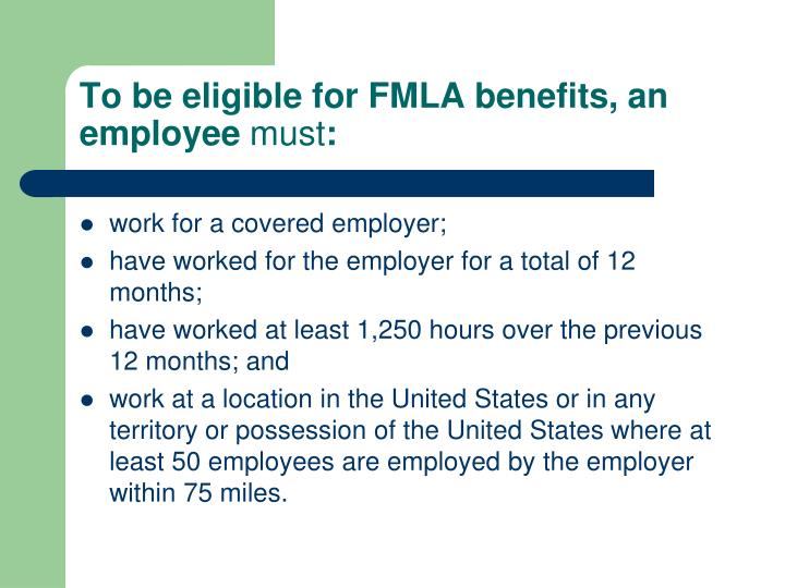 To be eligible for FMLA benefits, an employee