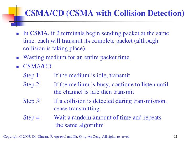 In CSMA, if 2 terminals begin sending packet at the same time, each will transmit its complete packet (although collision is taking place).