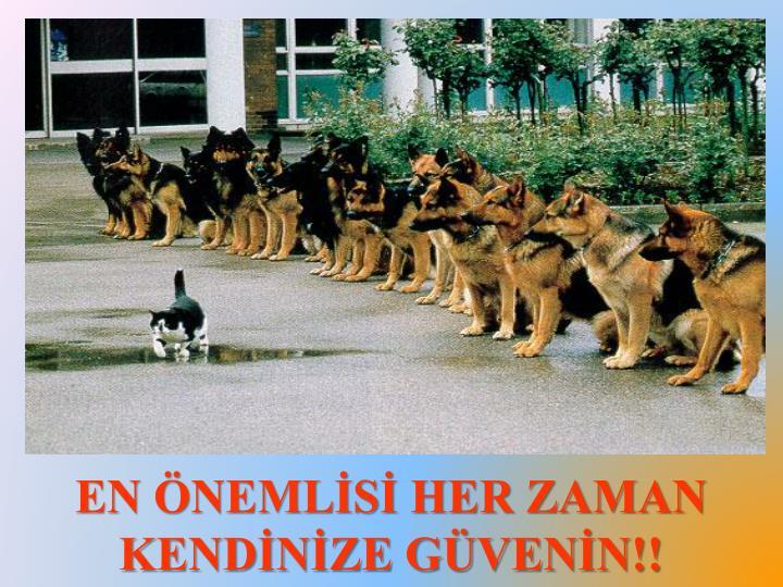 EN ÖNEMLİSİ HER ZAMAN KENDİNİZE GÜVENİN!!