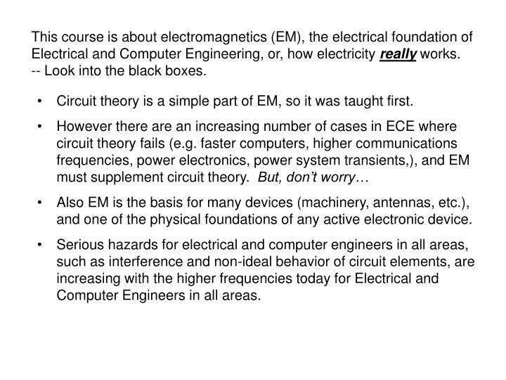 This course is about electromagnetics (EM), the electrical foundation of Electrical and Computer Engineering, or, how electricity