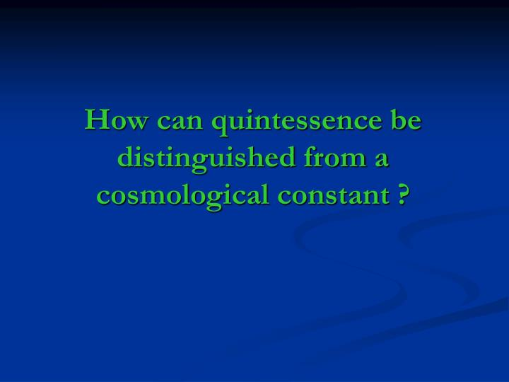 How can quintessence be distinguished from a