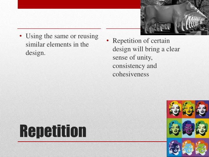 Repetition of certain design will bring a clear sense of unity, consistency