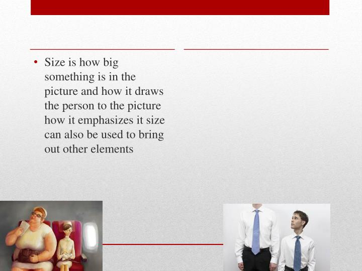 Size is how big something is in the picture and how it draws the person to the picture how it emphasizes it size can also be used to bring out other elements
