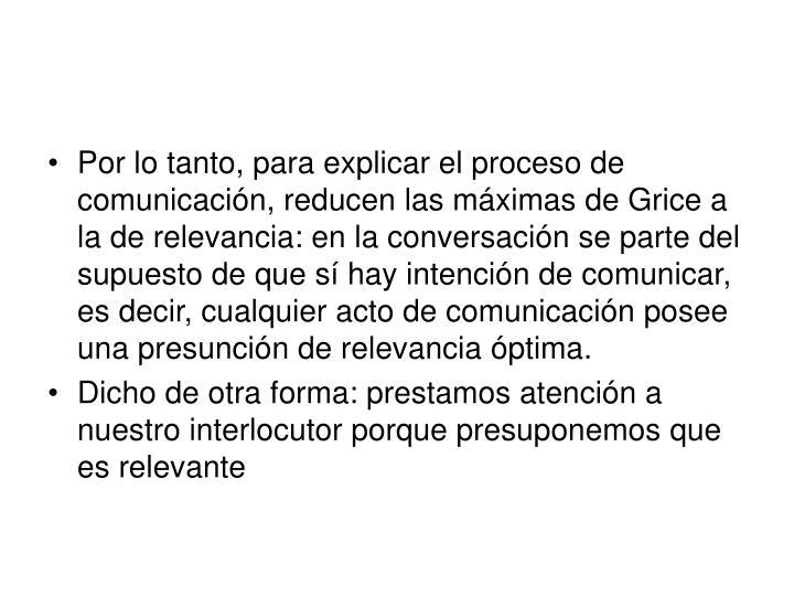 Por lo tanto, para explicar el proceso de comunicación, reducen las máximas de Grice a la de relevancia: en la conversación se parte del supuesto de que sí hay intención de comunicar, es decir, cualquier acto de comunicación posee una presunción de relevancia óptima.