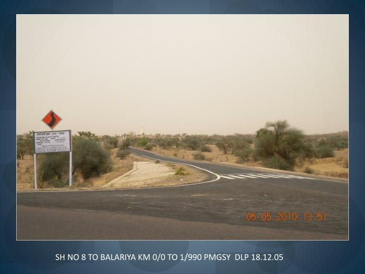 SH NO 8 TO BALARIYA KM 0/0 TO 1/990 PMGSY  DLP 18.12.05