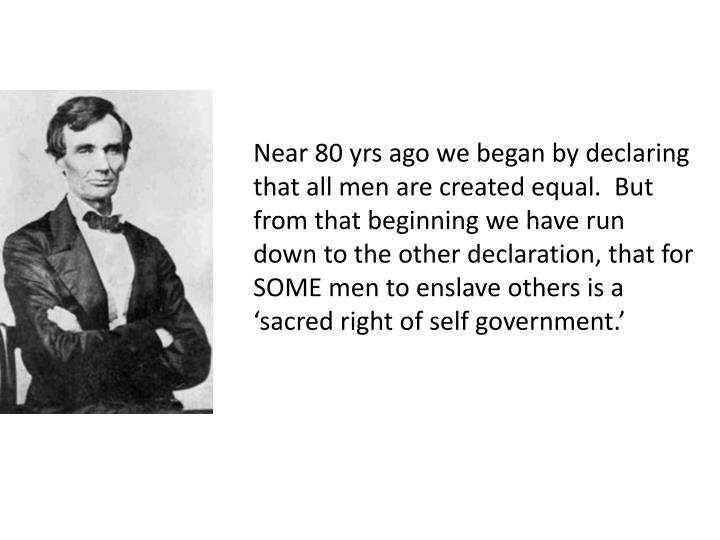 Near 80 yrs ago we began by declaring that all men are created equal.  But from that beginning we have run down to the other declaration, that for SOME men to enslave others is a 'sacred right of self government.'