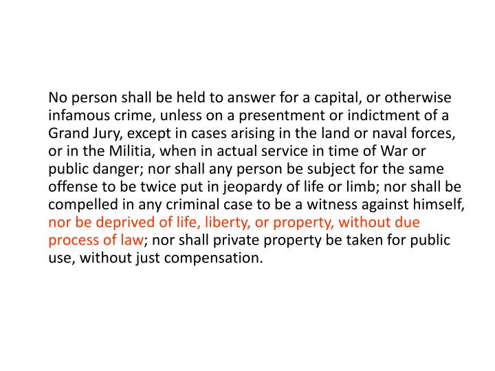 No person shall be held to answer for a capital, or otherwise infamous crime, unless on a presentment or indictment of a Grand Jury, except in cases arising in the land or naval forces, or in the Militia, when in actual service in time of War or public danger; nor shall any person be subject for the same offense to be twice put in jeopardy of life or limb; nor shall be compelled in any criminal case to be a witness against himself,