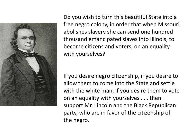 Do you wish to turn this beautiful State into a free negro colony, in order that when Missouri abolishes slavery she can send one hundred thousand emancipated slaves into Illinois, to become citizens and voters, on an equality with yourselves?