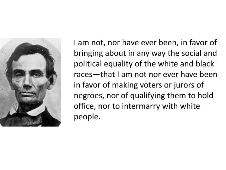 I am not, nor have ever been, in favor of bringing about in any way the social and political equality of the white and black races—that I am not nor ever have been in favor of making voters or jurors of negroes, nor of qualifying them to hold office, nor to intermarry with white people.