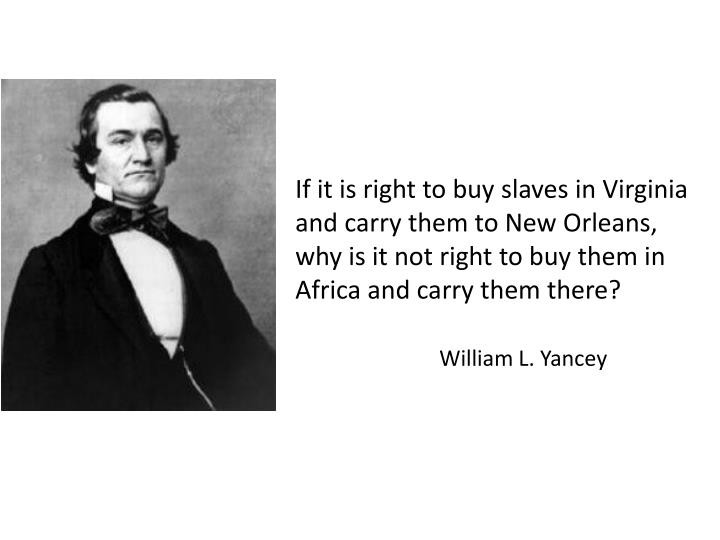 If it is right to buy slaves in Virginia and carry them to New Orleans, why is it not right to buy them in Africa and carry them there?