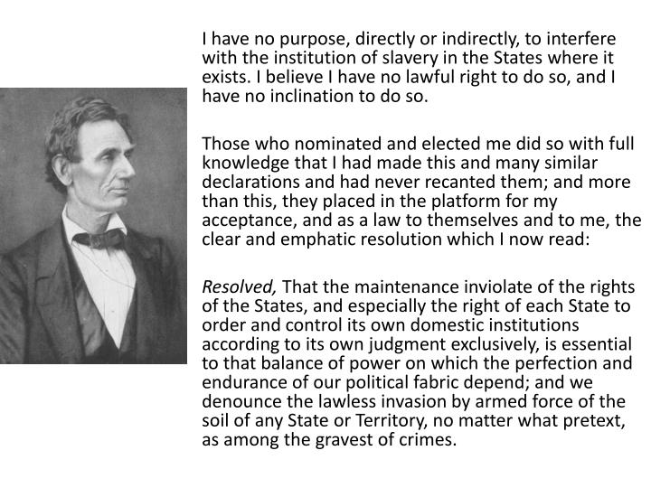 I have no purpose, directly or indirectly, to interfere with the institution of slavery in the States where it exists. I believe I have no lawful right to do so, and I have no inclination to do so.