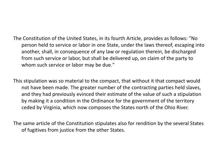 "The Constitution of the United States, in its fourth Article, provides as follows: ""No person held to service or labor in one State, under the laws thereof, escaping into another, shall, in consequence of any law or regulation therein, be discharged from such service or labor, but shall be delivered up, on claim of the party to whom such service or labor may be due."""