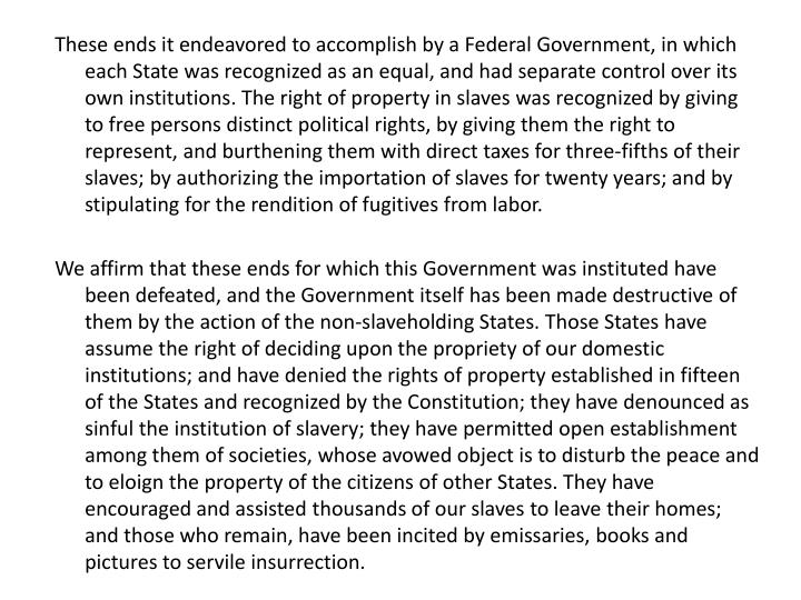 These ends it endeavored to accomplish by a Federal Government, in which each State was recognized as an equal, and had separate control over its own institutions. The right of property in slaves was recognized by giving to free persons distinct political rights, by giving them the right to represent, and burthening them with direct taxes for three-fifths of their slaves; by authorizing the importation of slaves for twenty years; and by stipulating for the rendition of fugitives from labor.