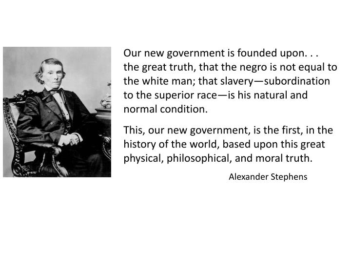Our new government is founded upon. . .  the great truth, that the negro is not equal to the white man; that slavery—subordination to the superior race—is his natural and normal condition.