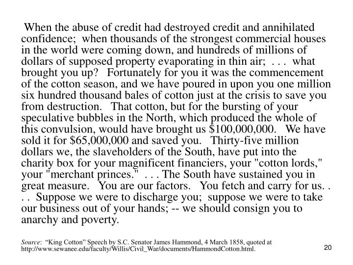 "When the abuse of credit had destroyed credit and annihilated confidence;  when thousands of the strongest commercial houses in the world were coming down, and hundreds of millions of dollars of supposed property evaporating in thin air;  . . .  what brought you up?   Fortunately for you it was the commencement of the cotton season, and we have poured in upon you one million six hundred thousand bales of cotton just at the crisis to save you from destruction.   That cotton, but for the bursting of your speculative bubbles in the North, which produced the whole of this convulsion, would have brought us $100,000,000.   We have sold it for $65,000,000 and saved you.   Thirty-five million dollars we, the slaveholders of the South, have put into the charity box for your magnificent financiers, your ""cotton lords,"" your ""merchant princes.""  . . . The South have sustained you in great measure.   You are our factors.   You fetch and carry for us. . . .  Suppose we were to discharge you;  suppose we were to take our business out of your hands; -- we should consign you to anarchy and poverty."