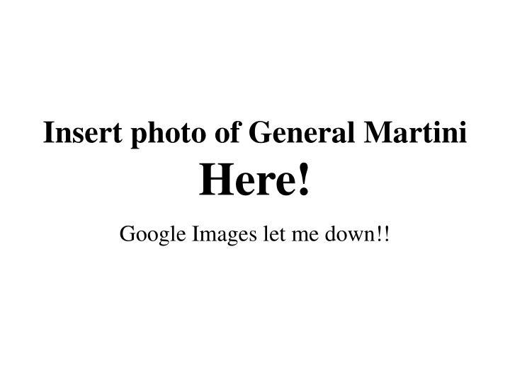 Insert photo of General Martini