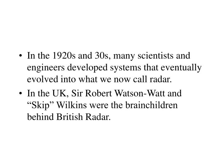 In the 1920s and 30s, many scientists and engineers developed systems that eventually evolved into what we now call radar.