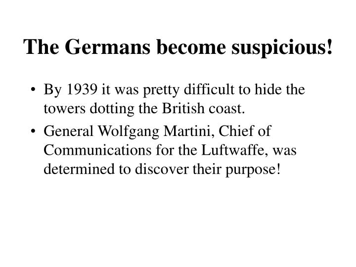 The Germans become suspicious!