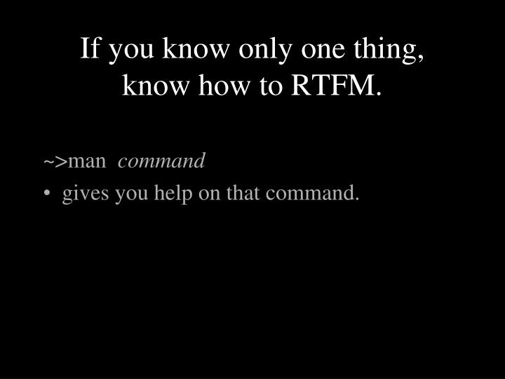 If you know only one thing, know how to RTFM.